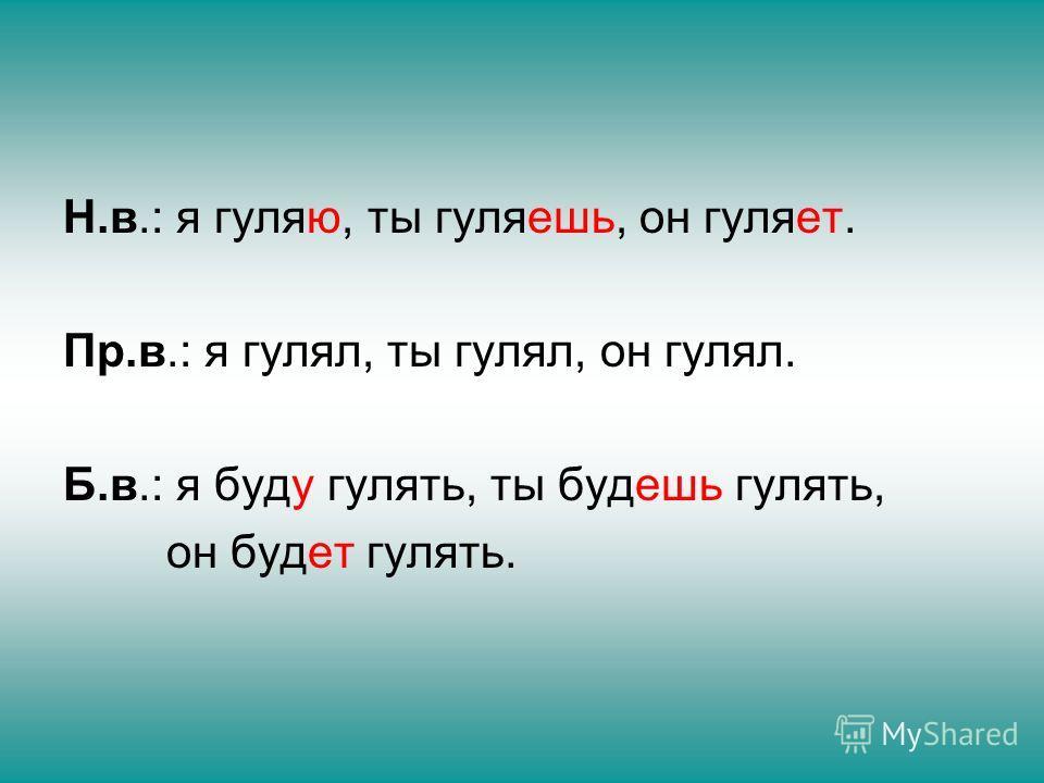 Н.в.: я гуляю, ты гуляешь, он гуляет. Пр.в.: я гулял, ты гулял, он гулял. Б.в.: я буду гулять, ты будешь гулять, он будет гулять.