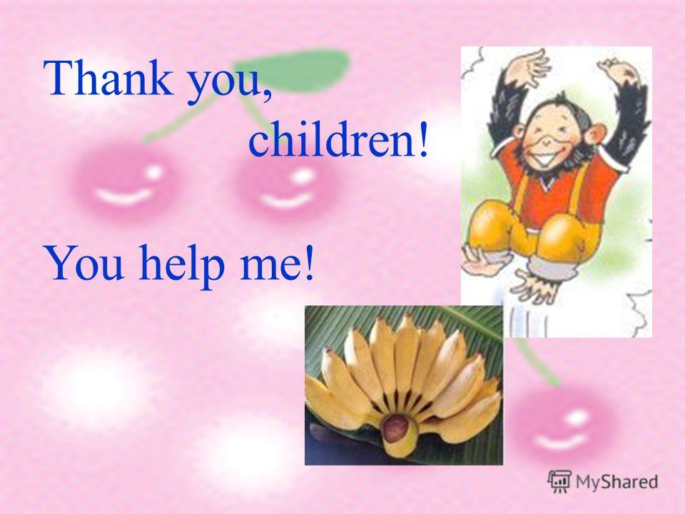 Thank you, children! You help me!