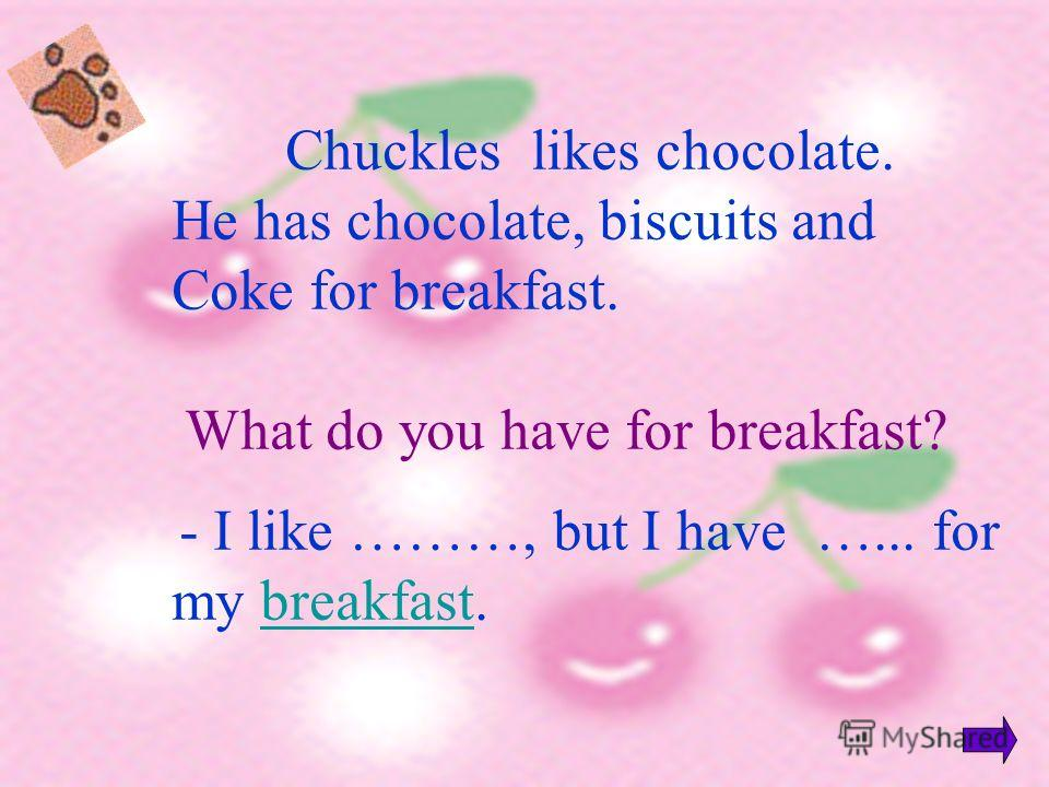 Chuckles likes chocolate. He has chocolate, biscuits and Coke for breakfast. What do you have for breakfast? - I like ………, but I have …... for my breakfast.breakfast