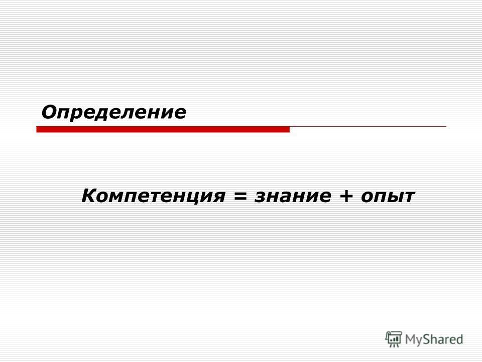 Определение Компетенция = знание + опыт