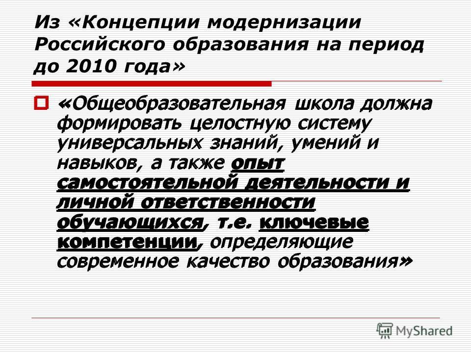 Из «Концепции модернизации Российского образования на период до 2010 года» «Общеобразовательная школа должна формировать целостную систему универсальных знаний, умений и навыков, а также опыт самостоятельной деятельности и личной ответственности обуч