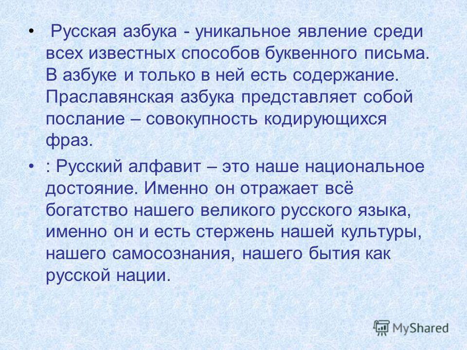 Русская азбука - уникальное явление среди всех известных способов буквенного письма. В азбуке и только в ней есть содержание. Праславянская азбука представляет собой послание – совокупность кодирующихся фраз. : Русский алфавит – это наше национальное