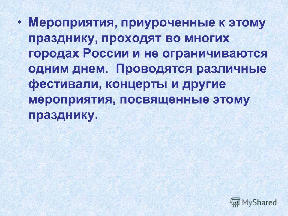 Мероприятия, приуроченные к этому празднику, проходят во многих городах России и не ограничиваются одним днем. Проводятся различные фестивали, концерты и другие мероприятия, посвященные этому празднику.