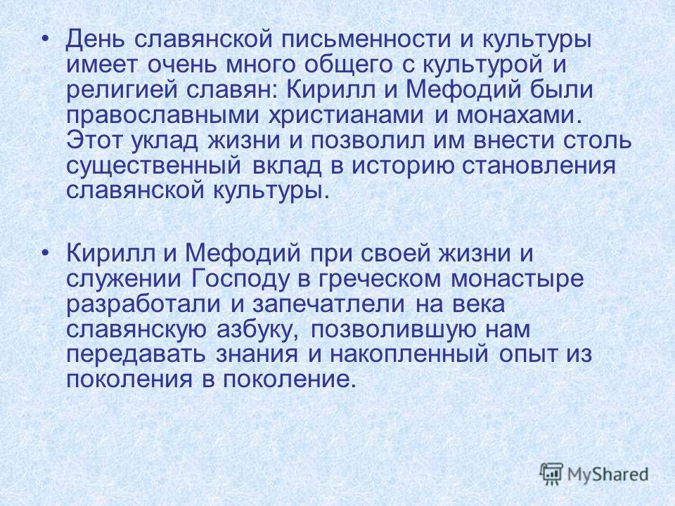 День славянской письменности и культуры имеет очень много общего с культурой и религией славян: Кирилл и Мефодий были православными христианами и монахами. Этот уклад жизни и позволил им внести столь существенный вклад в историю становления славянско