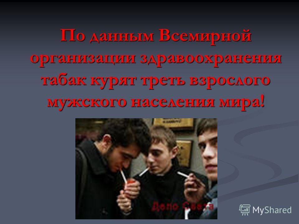 По данным Всемирной организации здравоохранения табак курят треть взрослого мужского населения мира!