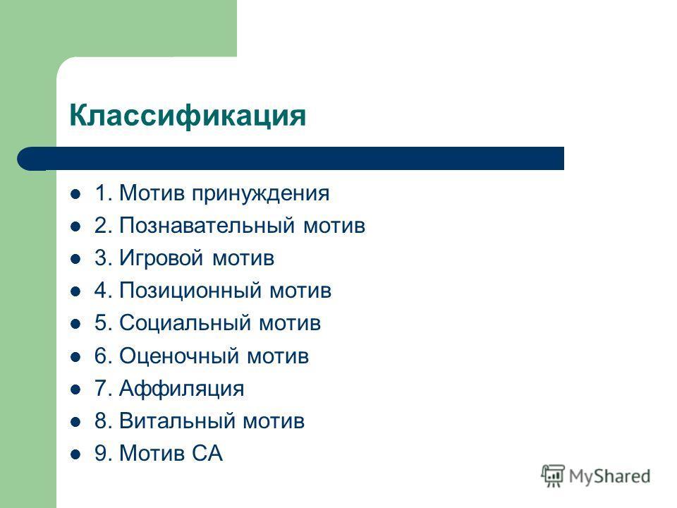 Классификация 1. Мотив принуждения 2. Познавательный мотив 3. Игровой мотив 4. Позиционный мотив 5. Социальный мотив 6. Оценочный мотив 7. Аффиляция 8. Витальный мотив 9. Мотив СА