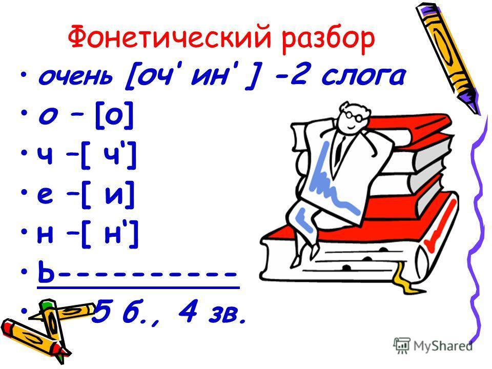 Фонетический разбор очень [оч ин ] -2 слога о – [о] ч –[ ч] е –[ и] н –[ н] Ь---------- 5 б., 4 зв.