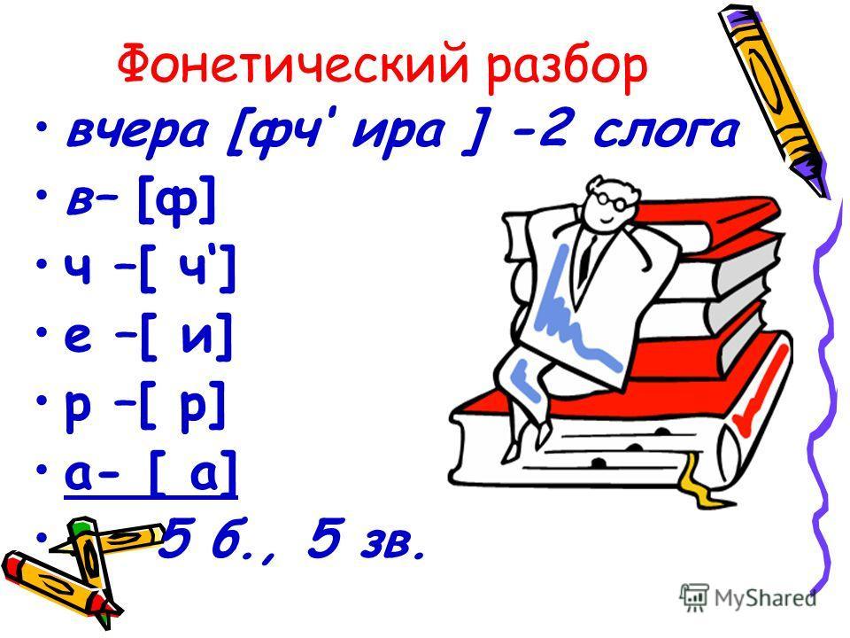 Фонетический разбор вчера [фч ира ] -2 слога в– [ф] ч –[ ч] е –[ и] р –[ р] а- [ а] 5 б., 5 зв.