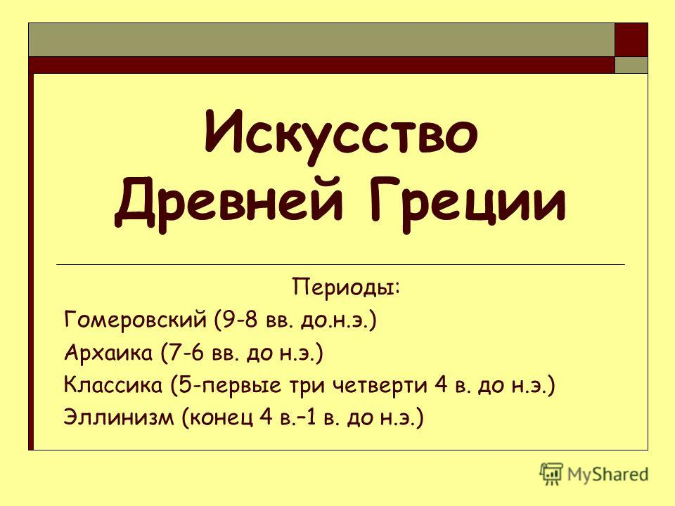 Искусство Древней Греции Периоды: Гомеровский (9-8 вв. до.н.э.) Архаика (7-6 вв. до н.э.) Классика (5-первые три четверти 4 в. до н.э.) Эллинизм (конец 4 в.–1 в. до н.э.)