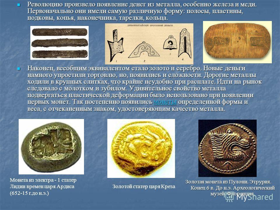 Революцию произвело появление денег из металла, особенно железа и меди. Первоначально они имели самую различную форму: полосы, пластины, подковы, копья, наконечника, тарелки, кольца. Революцию произвело появление денег из металла, особенно железа и м