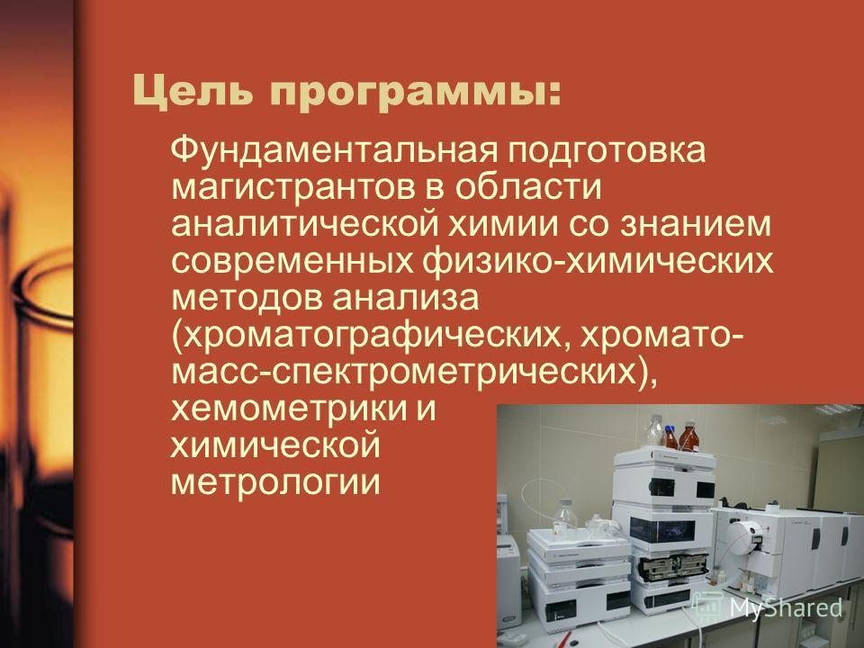 Цель программы: Фундаментальная подготовка магистрантов в области аналитической химии со знанием современных физико-химических методов анализа (хроматографических, хромато- масс-спектрометрических), хемометрики и химической метрологии