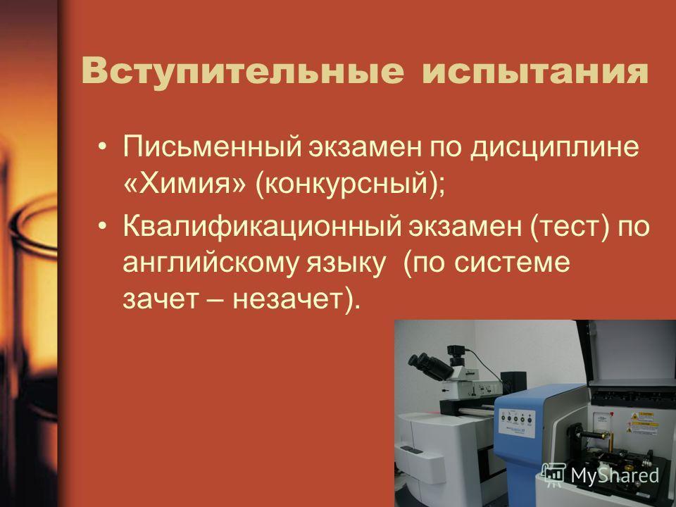 Вступительные испытания Письменный экзамен по дисциплине «Химия» (конкурсный); Квалификационный экзамен (тест) по английскому языку (по системе зачет – незачет).