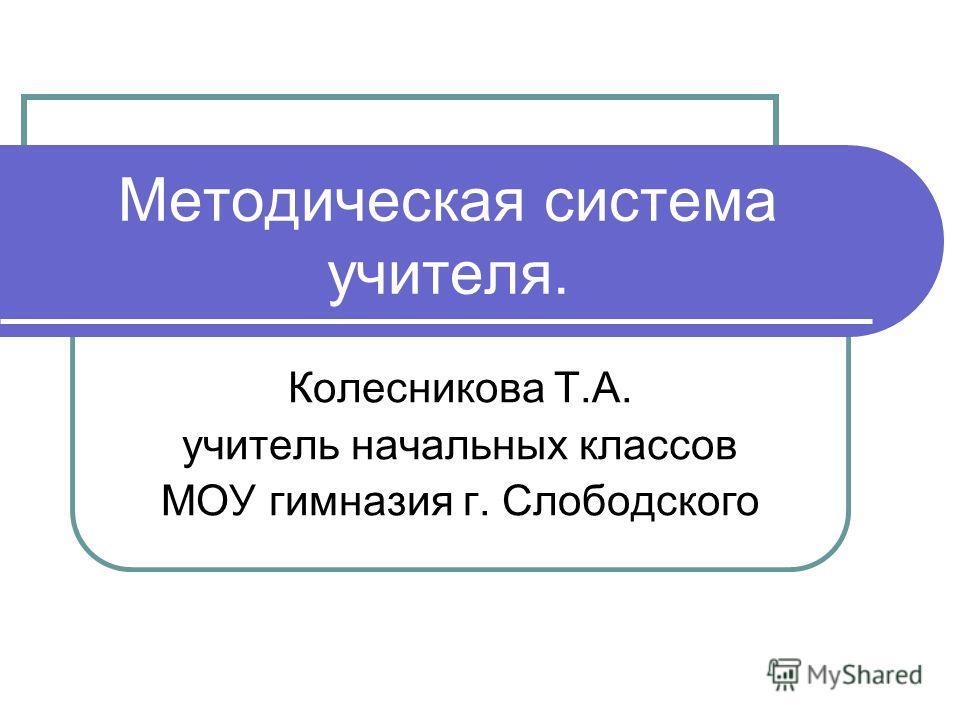 Методическая система учителя. Колесникова Т.А. учитель начальных классов МОУ гимназия г. Слободского