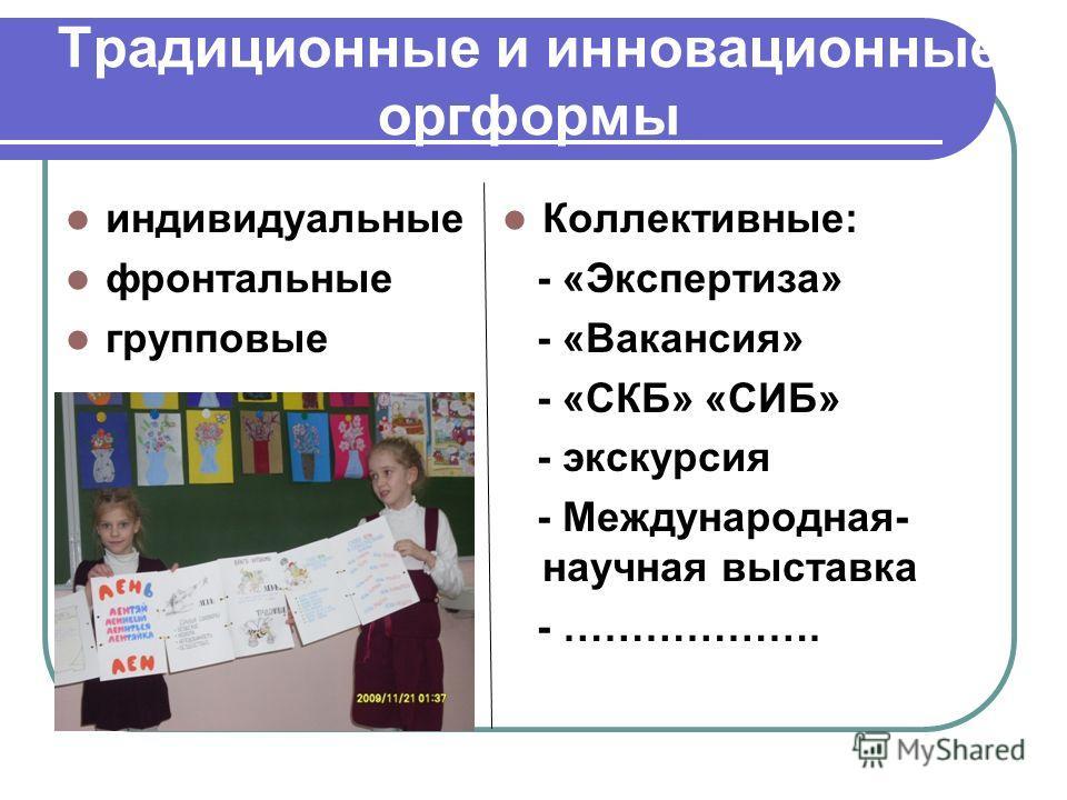 Традиционные и инновационные оргформы индивидуальные фронтальные групповые Коллективные: - «Экспертиза» - «Вакансия» - «СКБ» «СИБ» - экскурсия - Международная- научная выставка - ……………….