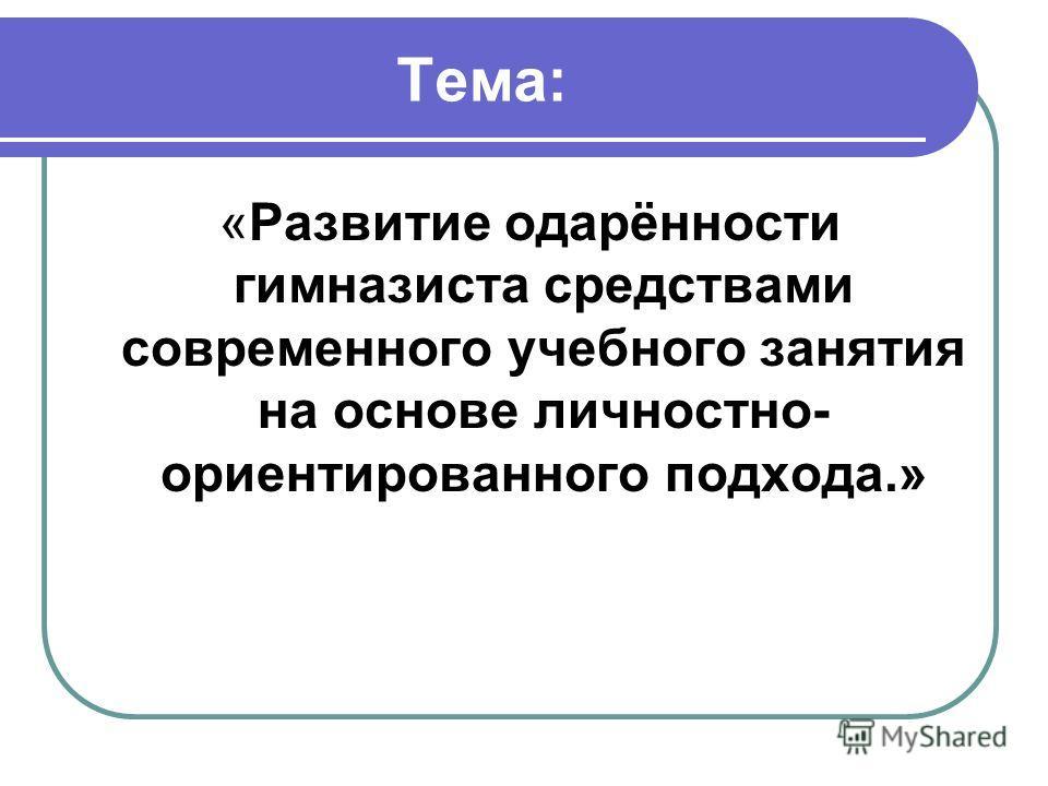 Тема: «Развитие одарённости гимназиста средствами современного учебного занятия на основе личностно- ориентированного подхода.»