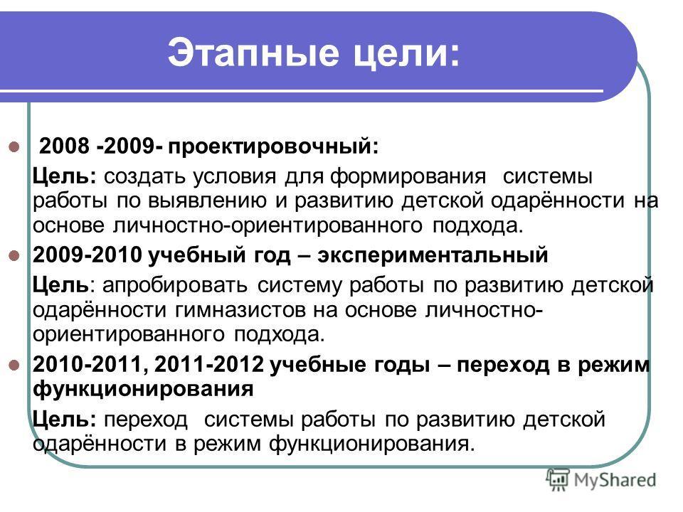 Этапные цели: 2008 -2009- проектировочный: Цель: создать условия для формирования системы работы по выявлению и развитию детской одарённости на основе личностно-ориентированного подхода. 2009-2010 учебный год – экспериментальный Цель: апробировать си