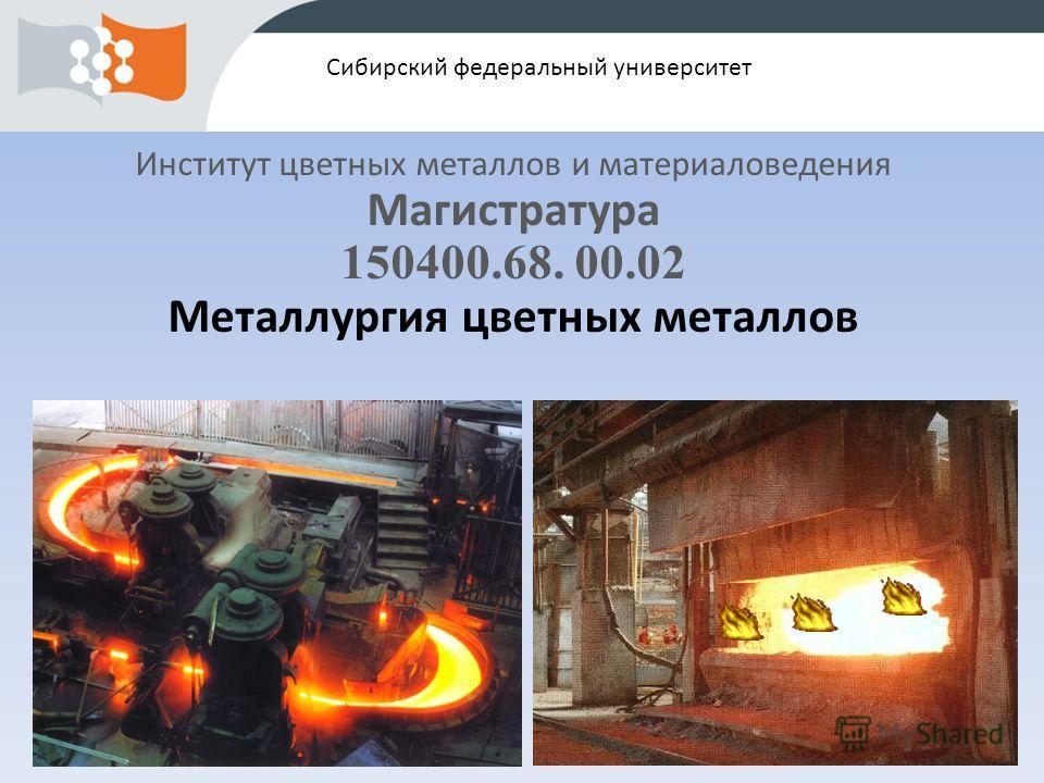 Сибирский федеральный университет Институт цветных металлов и материаловедения Магистратура 150400.68. 00.02 Металлургия цветных металлов