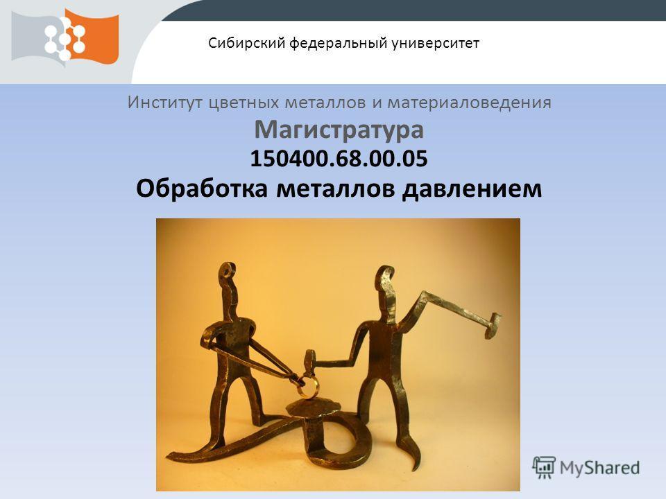 Сибирский федеральный университет Институт цветных металлов и материаловедения Магистратура 150400.68.00.05 Обработка металлов давлением