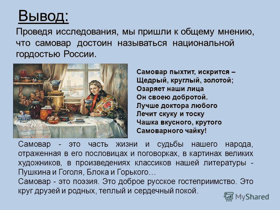 Вывод: Проведя исследования, мы пришли к общему мнению, что самовар достоин называться национальной гордостью России. Самовар пыхтит, искрится – Самовар пыхтит, искрится – Щедрый, круглый, золотой; Щедрый, круглый, золотой; Озаряет наши лица Озаряет