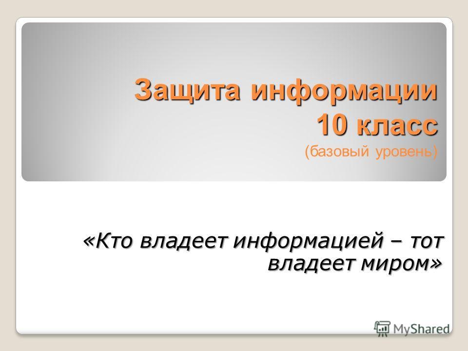 Защита информации 10 класс Защита информации 10 класс (базовый уровень) «Кто владеет информацией – тот владеет миром»