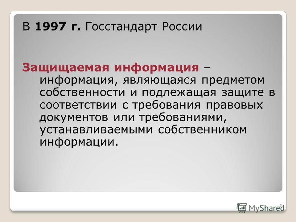 2 В 1997 г. Госстандарт России Защищаемая информация – информация, являющаяся предметом собственности и подлежащая защите в соответствии с требования правовых документов или требованиями, устанавливаемыми собственником информации.