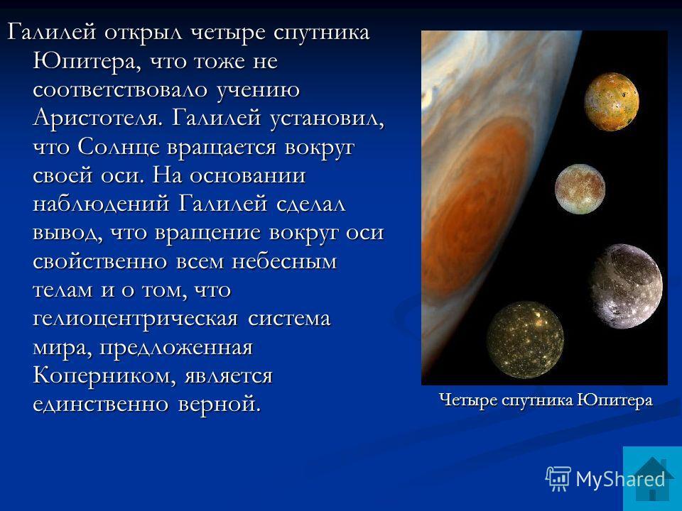 Галилей открыл четыре спутника Юпитера, что тоже не соответствовало учению Аристотеля. Галилей установил, что Солнце вращается вокруг своей оси. На основании наблюдений Галилей сделал вывод, что вращение вокруг оси свойственно всем небесным телам и о