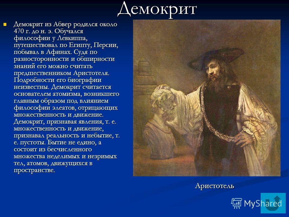 Демокрит из Абвер родился около 470 г. до н. э. Обучался философии у Левкиппа, путешествовал по Египту, Персии, побывал в Афинах. Судя по разносторонности и обширности знаний его можно считать предшественником Аристотеля. Подробности его биографии не