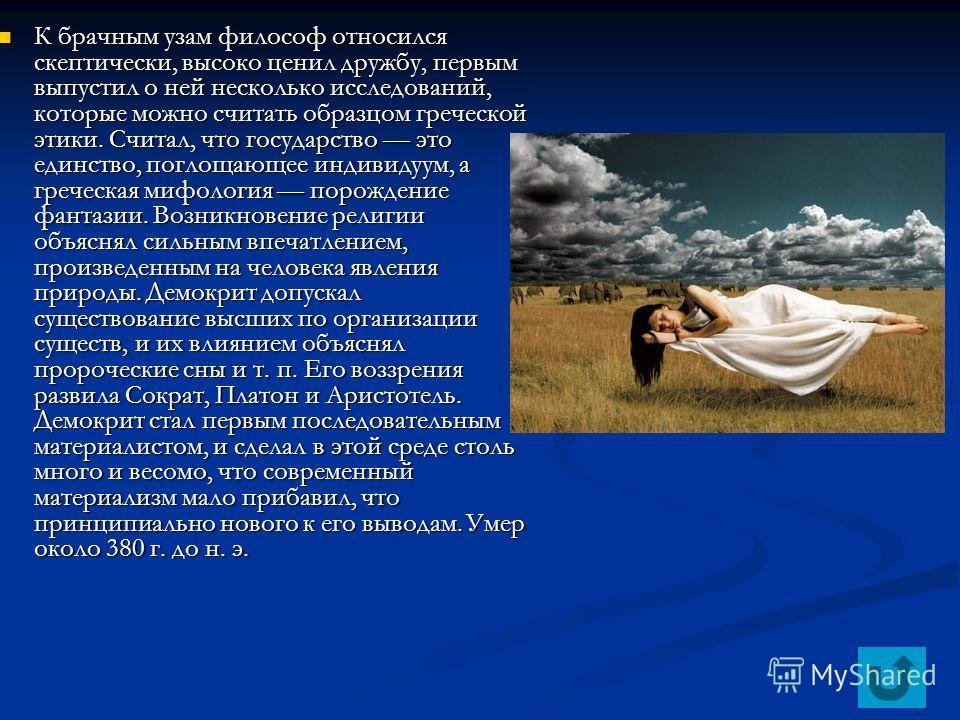 К брачным узам философ относился скептически, высоко ценил дружбу, первым выпустил о ней несколько исследований, которые можно считать образцом греческой этики. Считал, что государство это единство, поглощающее индивидуум, а греческая мифология порож