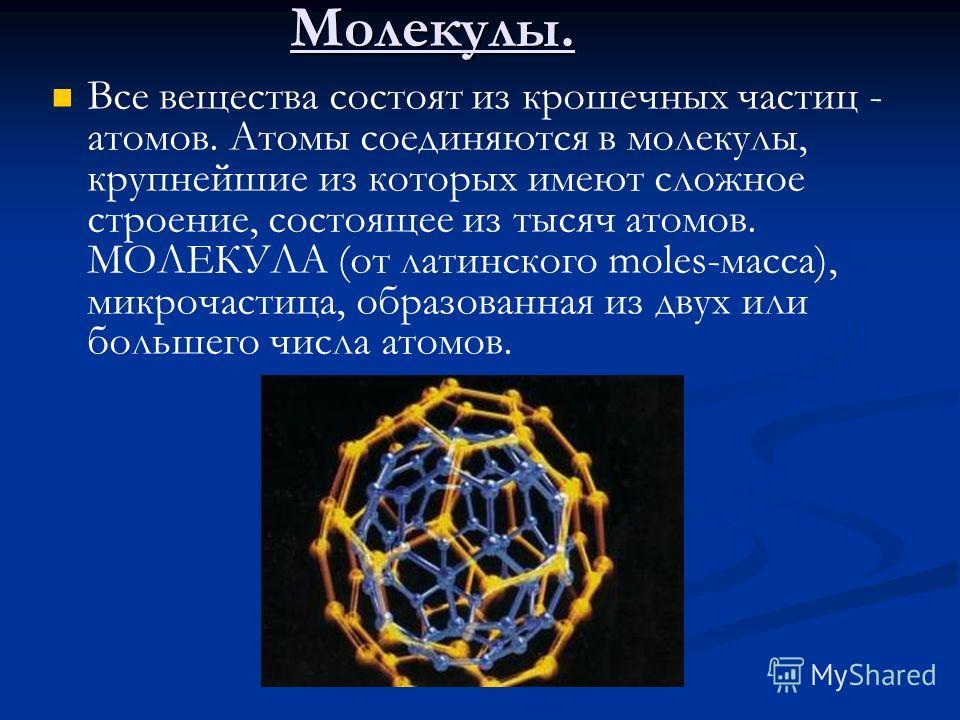 Молекулы. Все вещества состоят из крошечных частиц - атомов. Атомы соединяются в молекулы, крупнейшие из которых имеют сложное строение, состоящее из тысяч атомов. МОЛЕКУЛА (от латинского moles-масса), микрочастица, образованная из двух или большего