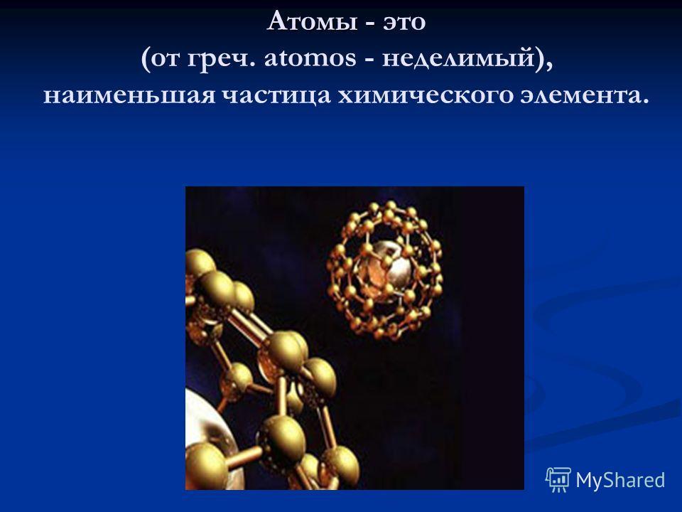 Атомы - Атомы - это (от греч. atomos - неделимый), наименьшая частица химического элемента.