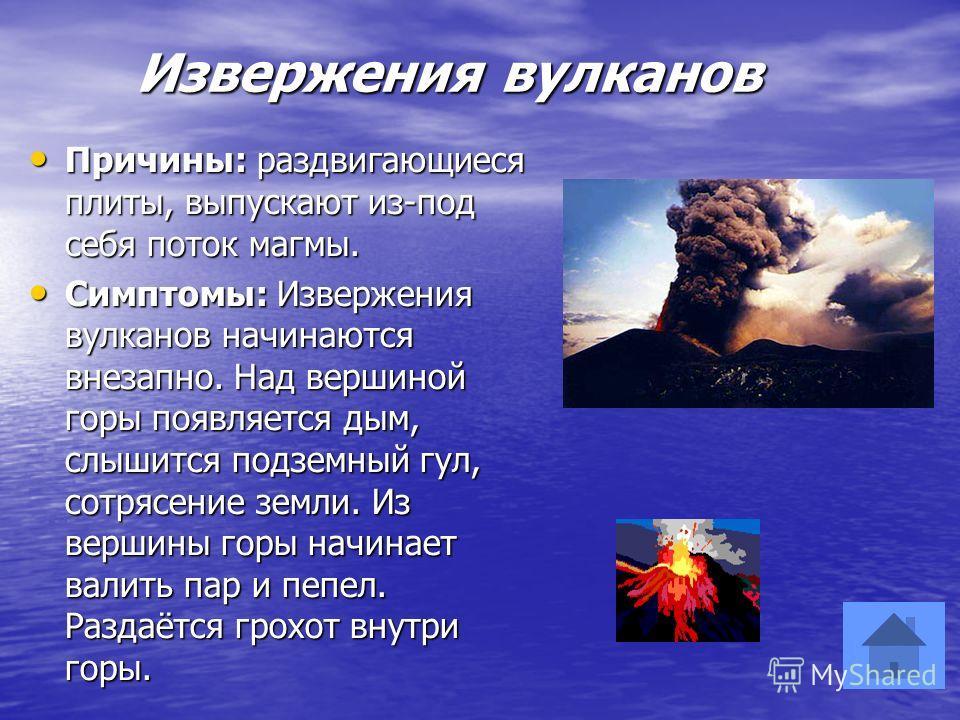 Извержения вулканов Извержения вулканов Причины: раздвигающиеся плиты, выпускают из-под себя поток магмы. Причины: раздвигающиеся плиты, выпускают из-под себя поток магмы. Симптомы: Извержения вулканов начинаются внезапно. Над вершиной горы появляетс