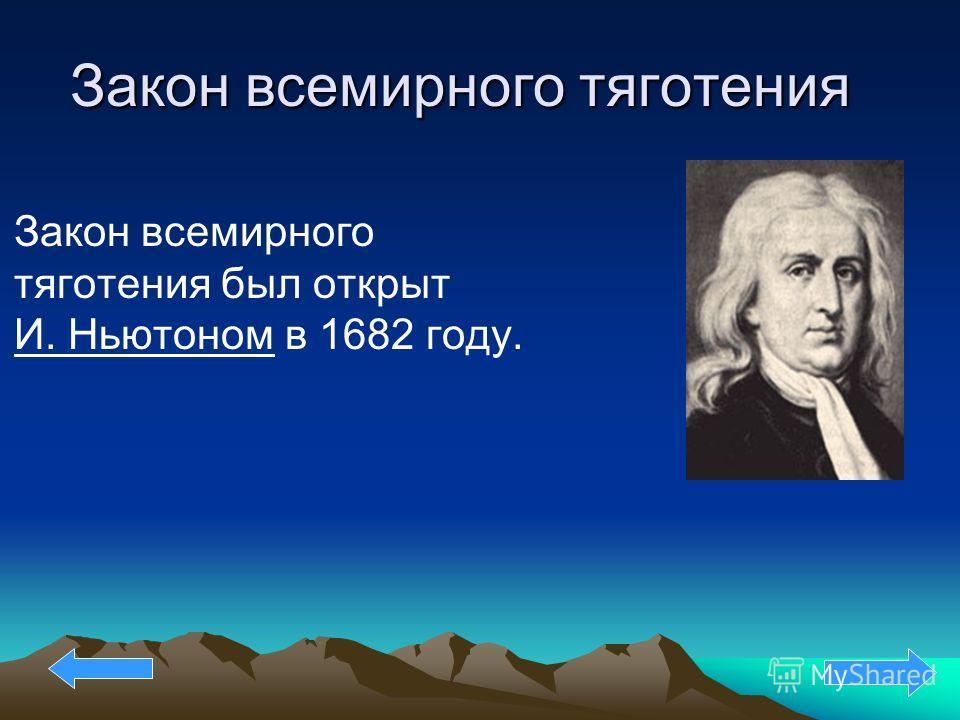Закон всемирного тяготения Закон всемирного тяготения был открыт И. Ньютоном в 1682 году.