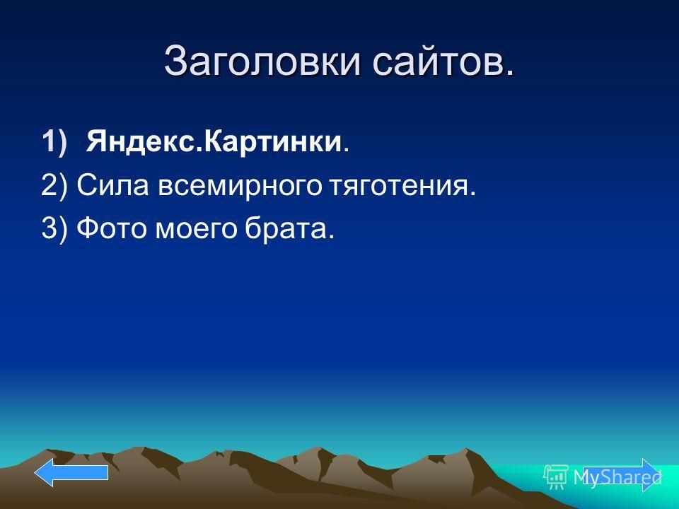 Заголовки сайтов. 1)Яндекс.Картинки. 2) Cила всемирного тяготения. 3) Фото моего брата.