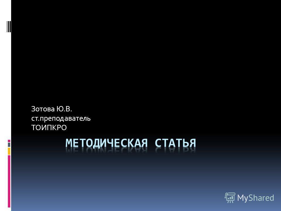 Зотова Ю.В. ст.преподаватель ТОИПКРО