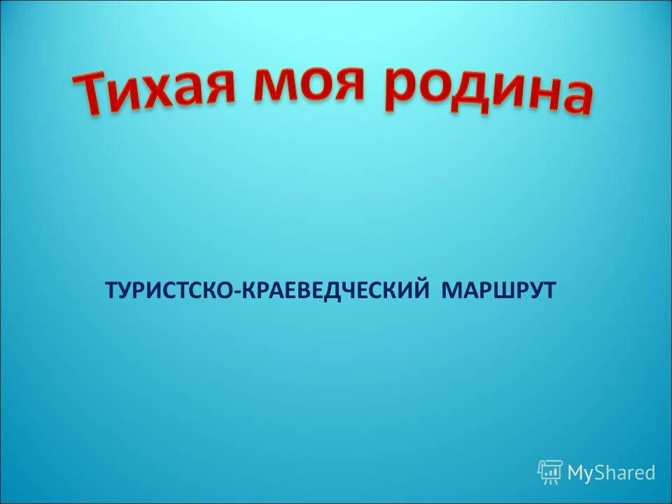 ТУРИСТСКО-КРАЕВЕДЧЕСКИЙ МАРШРУТ