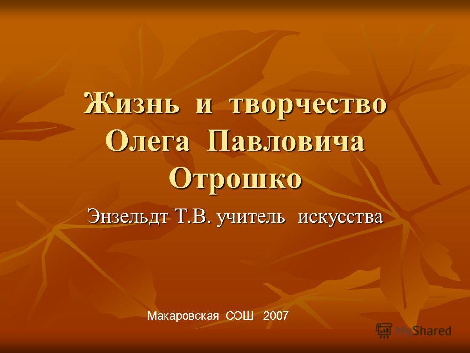 Жизнь и творчество Олега Павловича Отрошко Энзельдт Т.В. учитель искусства Макаровская СОШ 2007