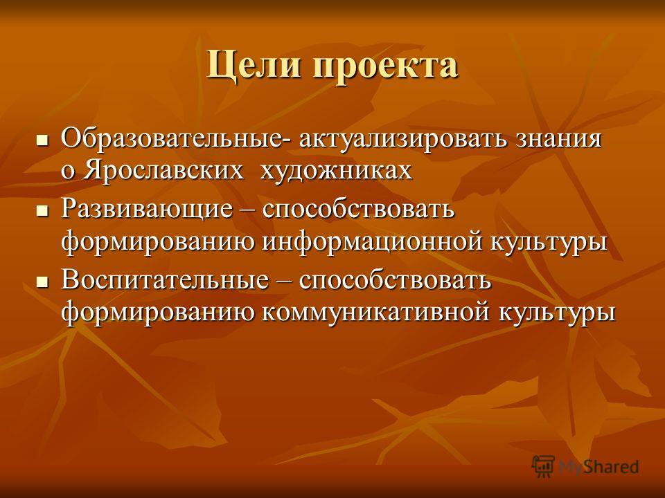 Цели проекта Образовательные- актуализировать знания о Ярославских художниках Образовательные- актуализировать знания о Ярославских художниках Развивающие – способствовать формированию информационной культуры Развивающие – способствовать формированию