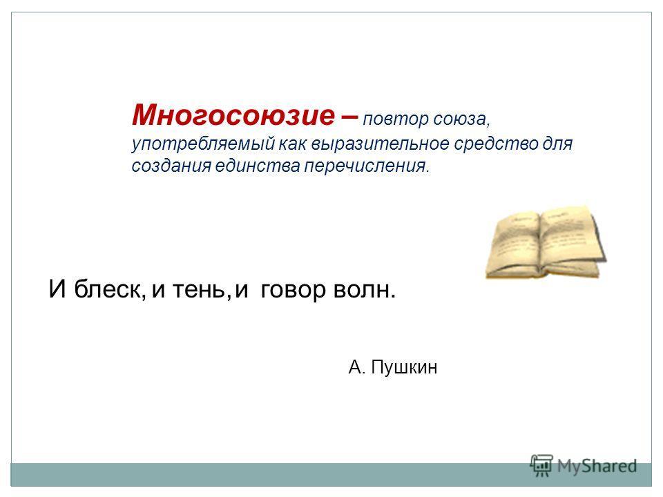 Иблеск, итень,иговорволн. А. Пушкин Многосоюзие – повтор союза, употребляемый как выразительное средство для создания единства перечисления.
