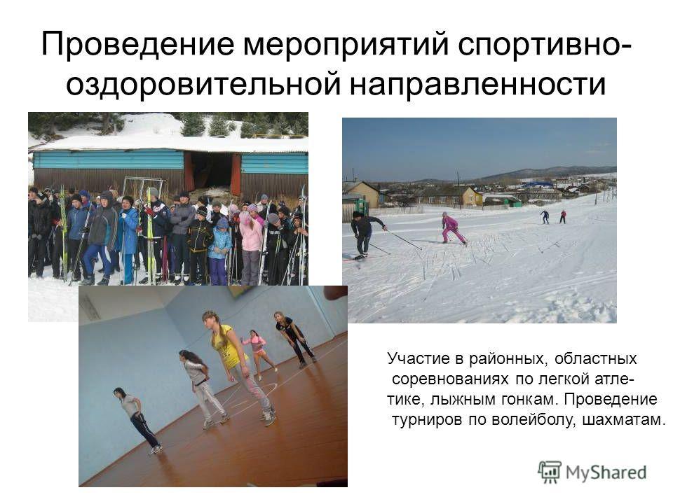 Проведение мероприятий спортивно- оздоровительной направленности Участие в районных, областных соревнованиях по легкой атле- тике, лыжным гонкам. Проведение турниров по волейболу, шахматам.