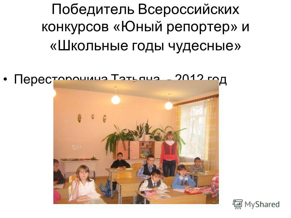 Победитель Всероссийских конкурсов «Юный репортер» и «Школьные годы чудесные» Пересторонина Татьяна - 2012 год