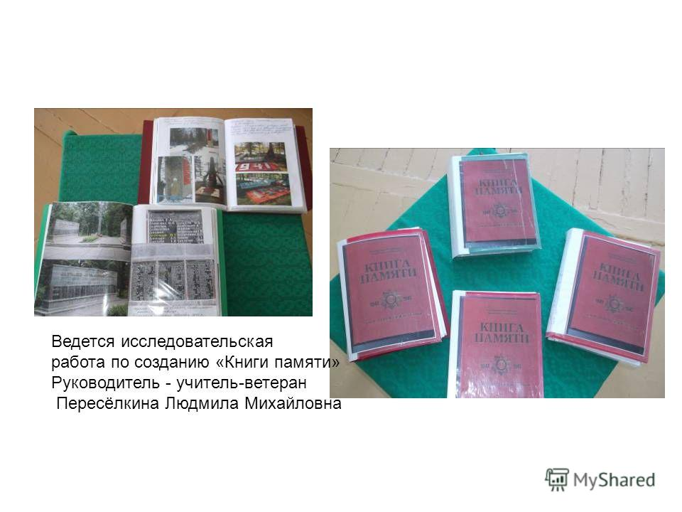 Ведется исследовательская работа по созданию «Книги памяти» Руководитель - учитель-ветеран Пересёлкина Людмила Михайловна