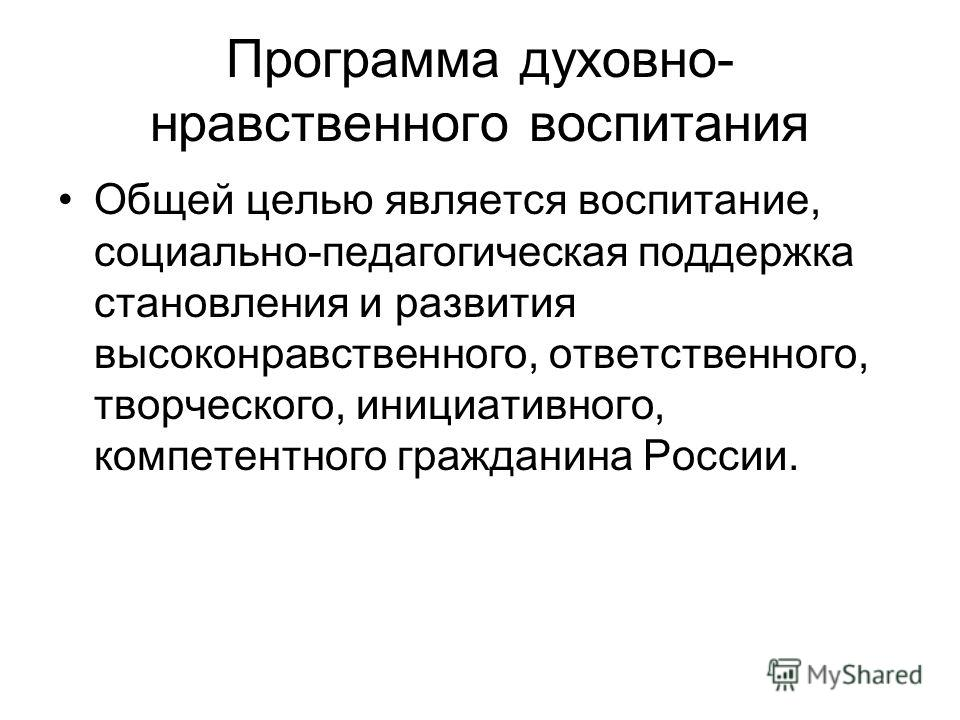 Программа духовно- нравственного воспитания Общей целью является воспитание, социально-педагогическая поддержка становления и развития высоконравственного, ответственного, творческого, инициативного, компетентного гражданина России.