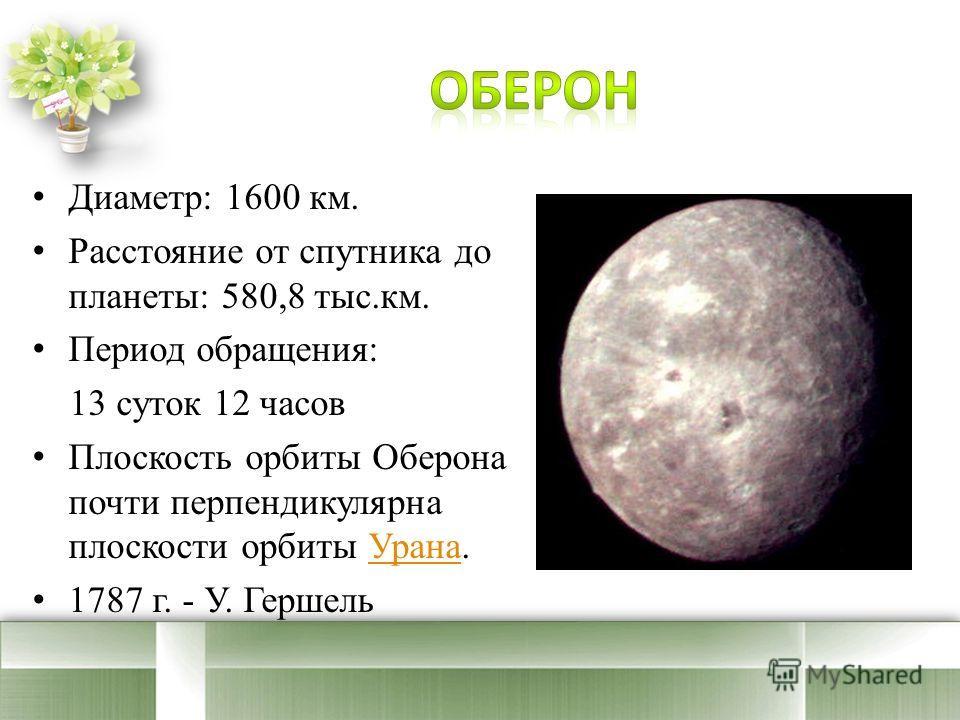 Диаметр: 1600 км. Расстояние от спутника до планеты: 580,8 тыс.км. Период обращения: 13 суток 12 часов Плоскость орбиты Оберона почти перпендикулярна плоскости орбиты Урана.Урана 1787 г. - У. Гершель