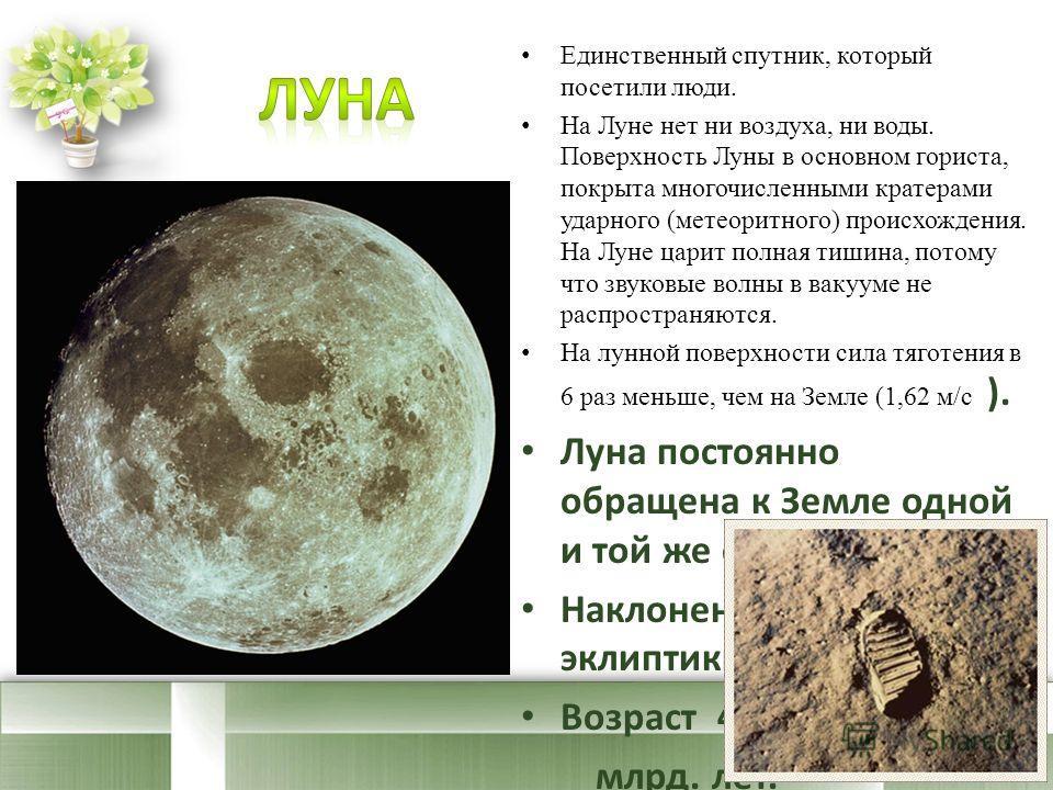 Единственный спутник, который посетили люди. На Луне нет ни воздуха, ни воды. Поверхность Луны в основном гориста, покрыта многочисленными кратерами ударного (метеоритного) происхождения. На Луне царит полная тишина, потому что звуковые волны в вакуу