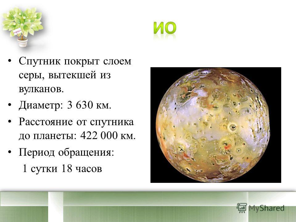 Спутник покрыт слоем серы, вытекшей из вулканов. Диаметр: 3 630 км. Расстояние от спутника до планеты: 422 000 км. Период обращения: 1 сутки 18 часов
