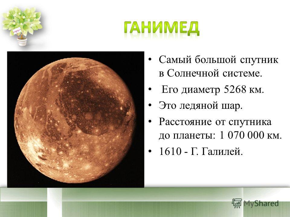 Самый большой спутник в Солнечной системе. Его диаметр 5268 км. Это ледяной шар. Расстояние от спутника до планеты: 1 070 000 км. 1610 - Г. Галилей.