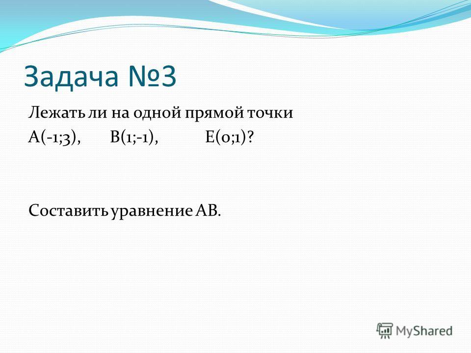 Задача 3 Лежать ли на одной прямой точки A(-1;3), B(1;-1), E(0;1)? Составить уравнение AB.