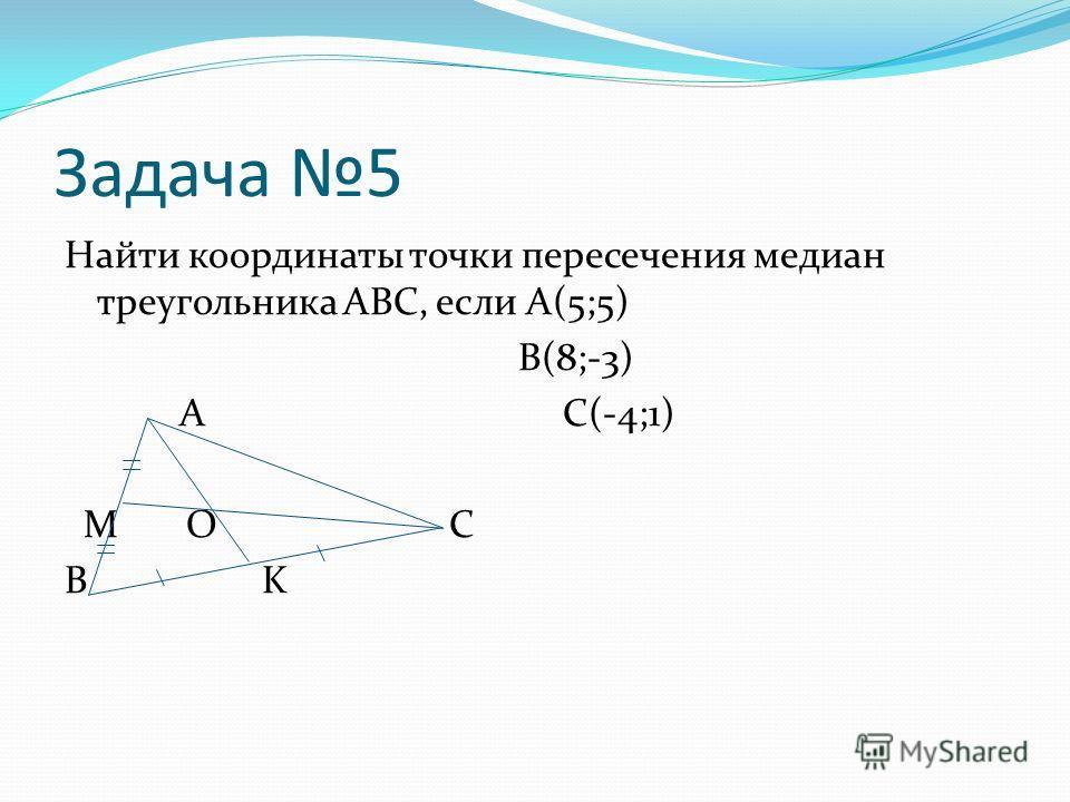 Задача 5 Найти координаты точки пересечения медиан треугольника ABC, если А(5;5) B(8;-3) А C(-4;1) M О C B K