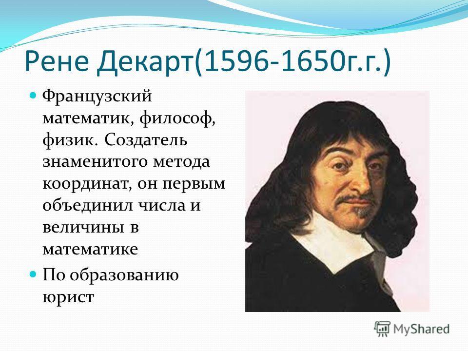 Рене Декарт(1596-1650г.г.) Французский математик, философ, физик. Создатель знаменитого метода координат, он первым объединил числа и величины в математике По образованию юрист