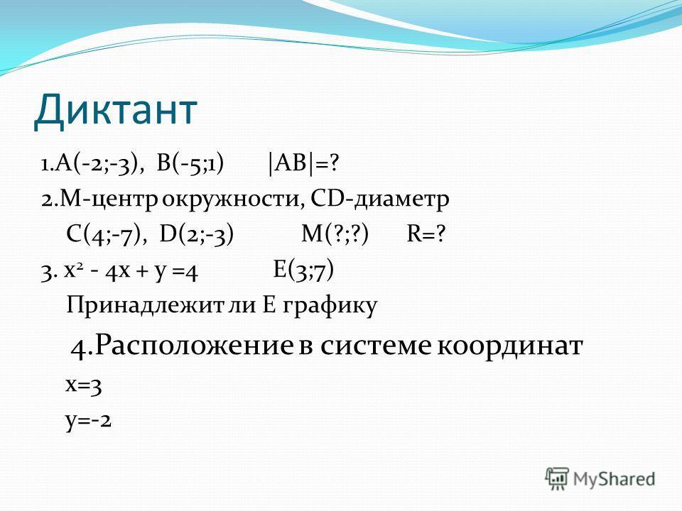 Диктант 1.А(-2;-3), B(-5;1) |AB|=? 2.M-центр окружности, СD-диаметр С(4;-7), D(2;-3) M(?;?) R=? 3. х 2 - 4х + у =4 E(3;7) Принадлежит ли Е графику 4.Расположение в системе координат х=3 у=-2